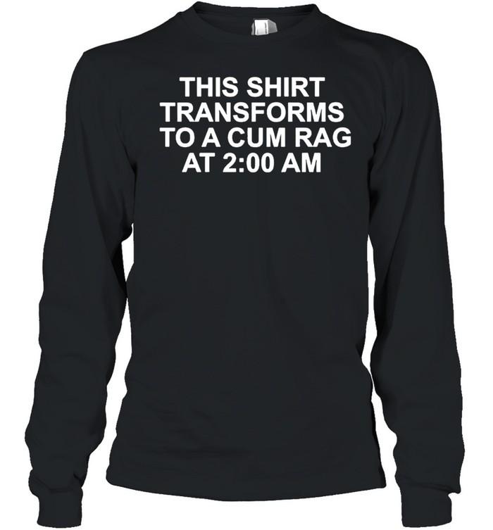 This shirt transforms becomes to a cum rag at 2 am shirt Long Sleeved T-shirt