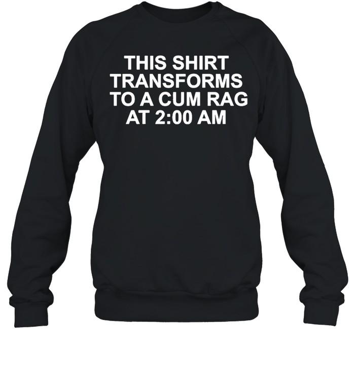 This shirt transforms becomes to a cum rag at 2 am shirt Unisex Sweatshirt