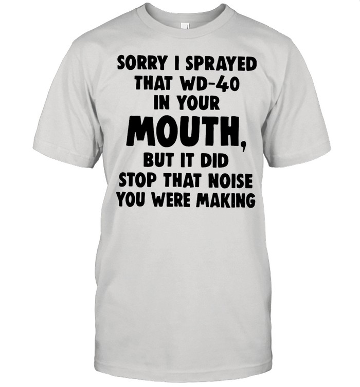 Sorry I Sprayed That Wd-40 In Your Mouth But It Did Stop That Noise You Were Making T-shirt Classic Men's T-shirt
