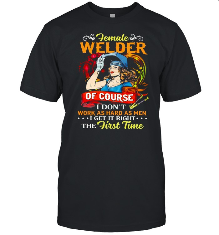 Female Welder Of Course I Don't Work As Hard As Men I Get It Right The First Time T-shirt Classic Men's T-shirt