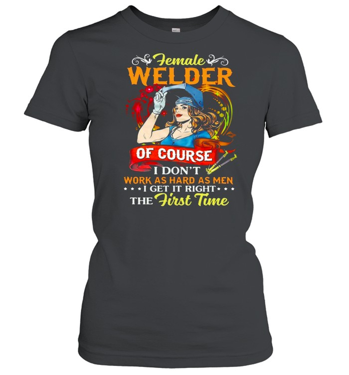 Female Welder Of Course I Don't Work As Hard As Men I Get It Right The First Time T-shirt Classic Women's T-shirt