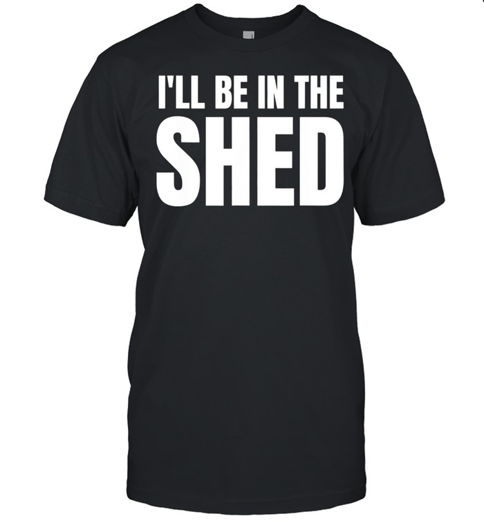 Ill Be In The Shed shirt Classic Men's T-shirt
