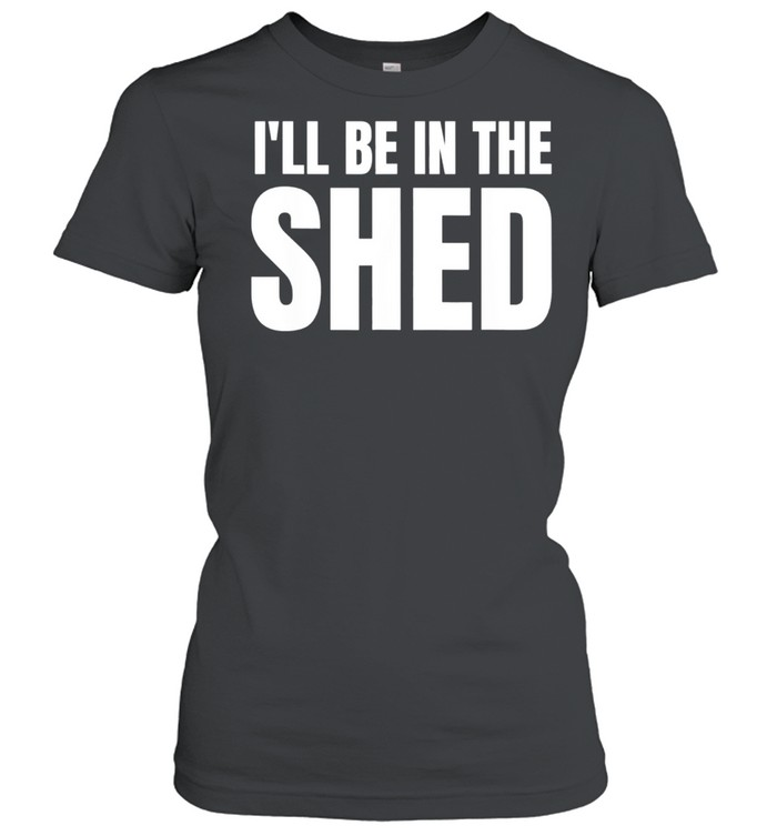 Ill Be In The Shed shirt Classic Women's T-shirt