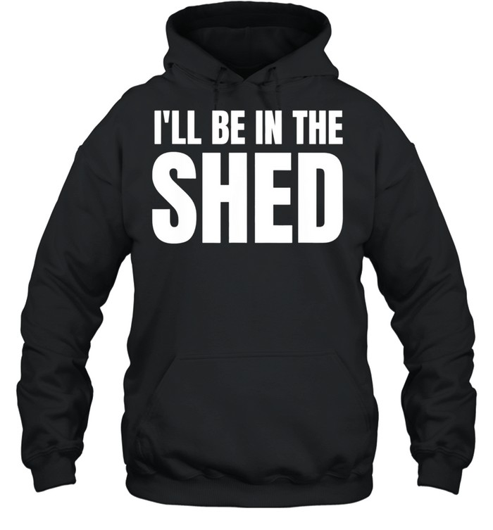 Ill Be In The Shed shirt Unisex Hoodie