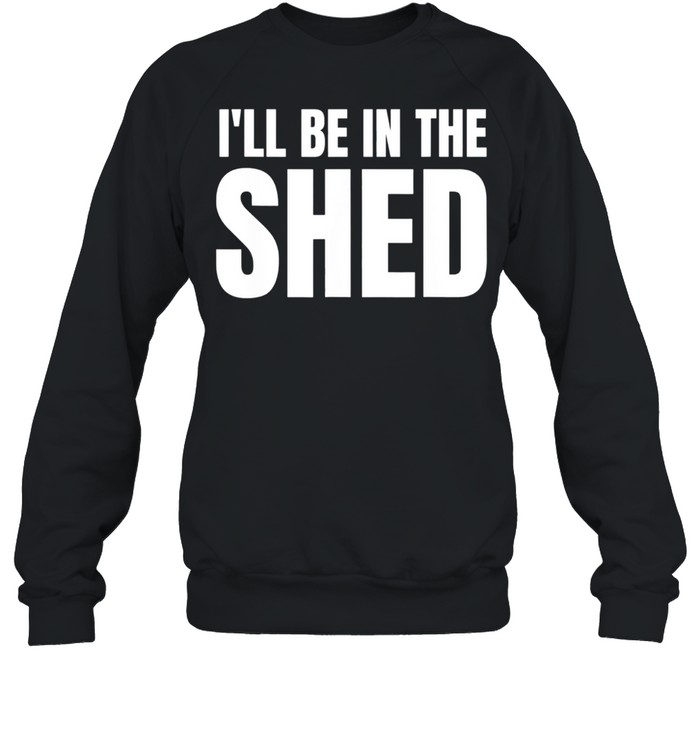Ill Be In The Shed shirt Unisex Sweatshirt