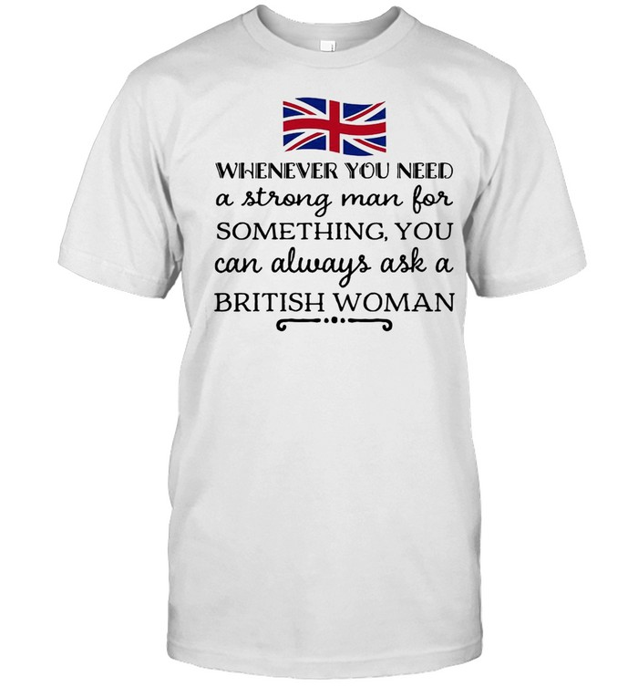 Whenever You Need A Strong Man For Something You Can Always Ask A British Woman T-shirt Classic Men's T-shirt