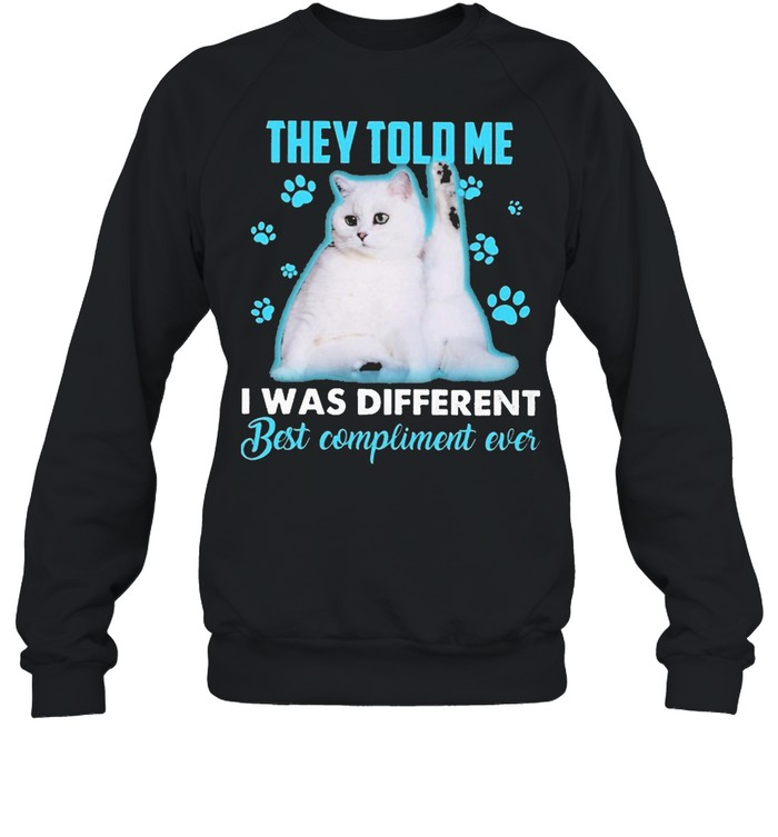 Cat They told me I was different best compliment ever shirt Unisex Sweatshirt