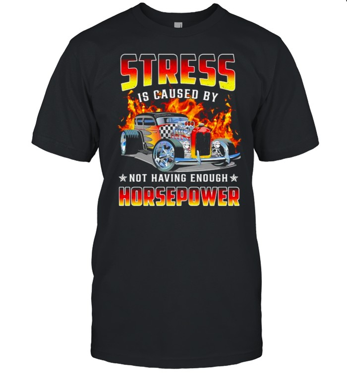 Stress is caused by not having enough horsepower shirt Classic Men's T-shirt