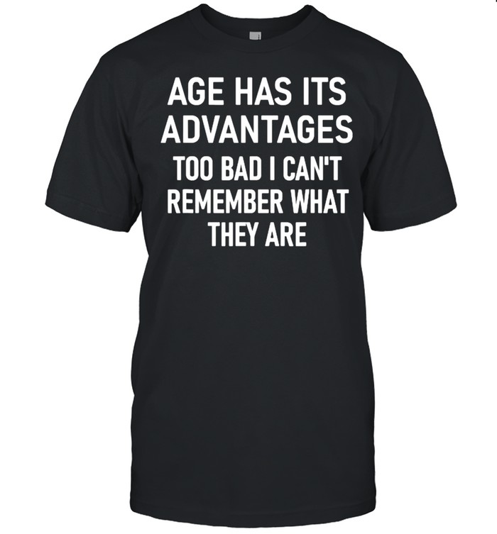 Age Has Its Advantages To Bad I Can't Remember What They Are  Classic Men's T-shirt