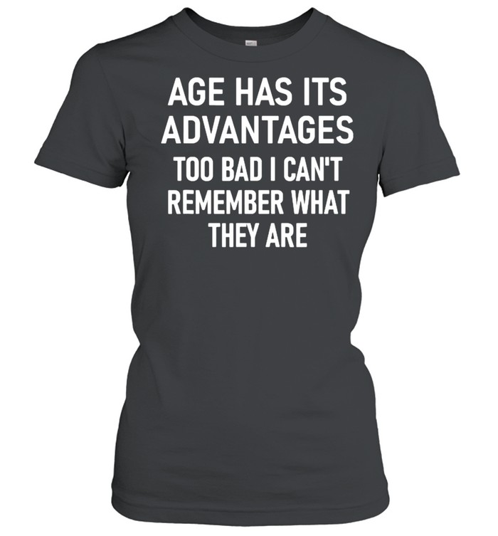 Age Has Its Advantages To Bad I Can't Remember What They Are  Classic Women's T-shirt