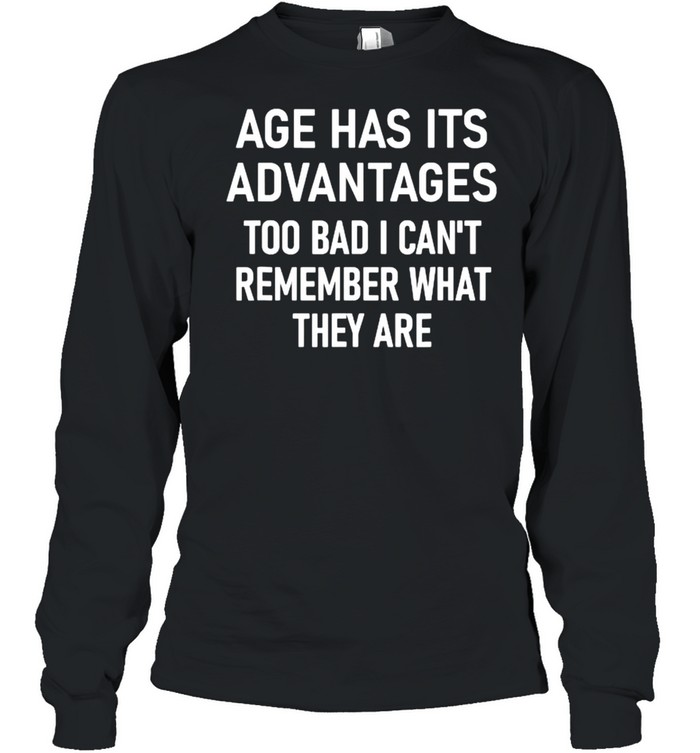 Age Has Its Advantages To Bad I Can't Remember What They Are  Long Sleeved T-shirt