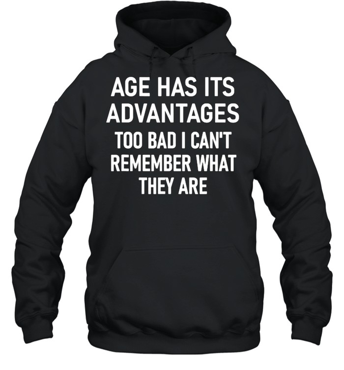 Age Has Its Advantages To Bad I Can't Remember What They Are  Unisex Hoodie