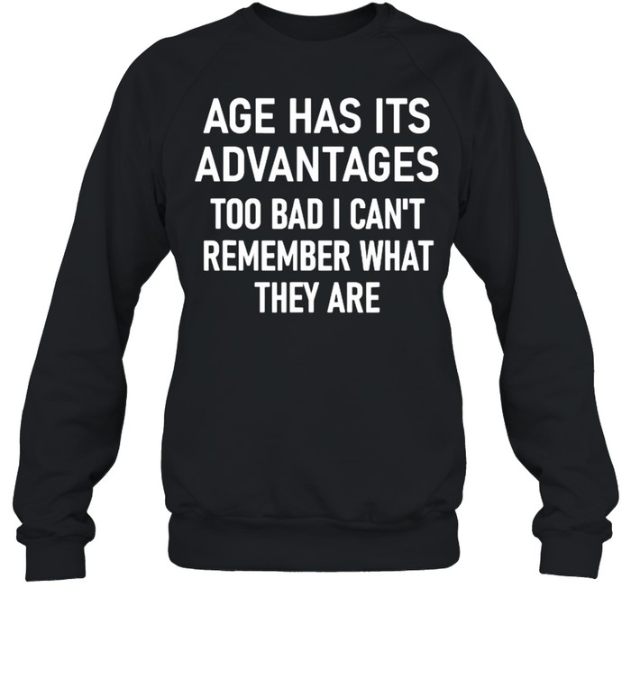 Age Has Its Advantages To Bad I Can't Remember What They Are  Unisex Sweatshirt