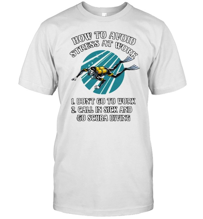How To Avoid Stress At Work Don't Go T Work Call In Sick And Go Scuba Diving  Classic Men's T-shirt