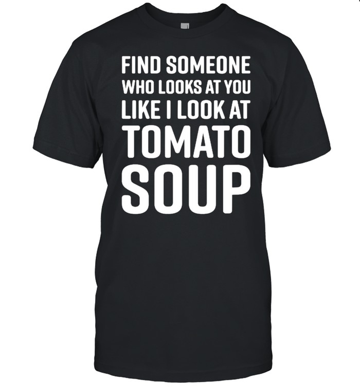Find Someone Who Looks At You Like I Look At Tomato Soup T- Classic Men's T-shirt