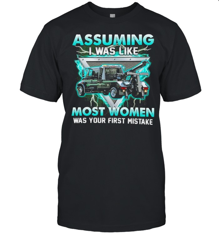 assuming I was like truck operator most women was your first mistake shirt Classic Men's T-shirt