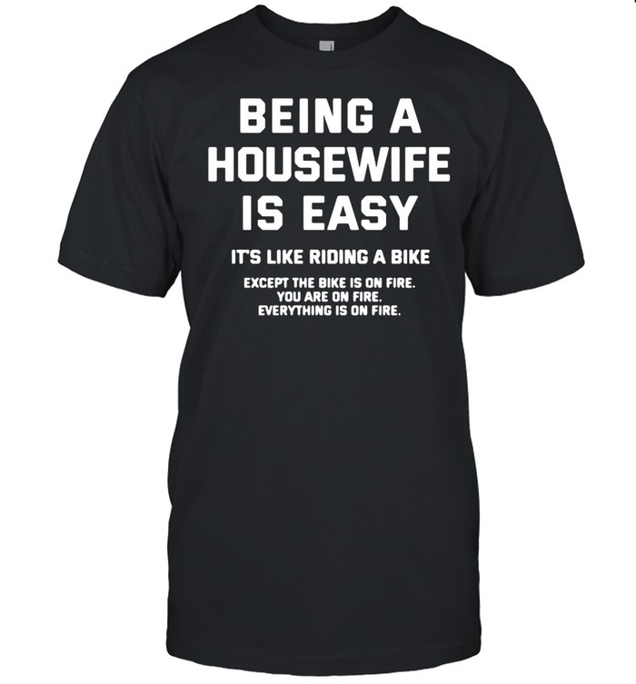 Being a housewife is easy it's like riding a bike except the bike is on fire you are on fire shirt Classic Men's T-shirt