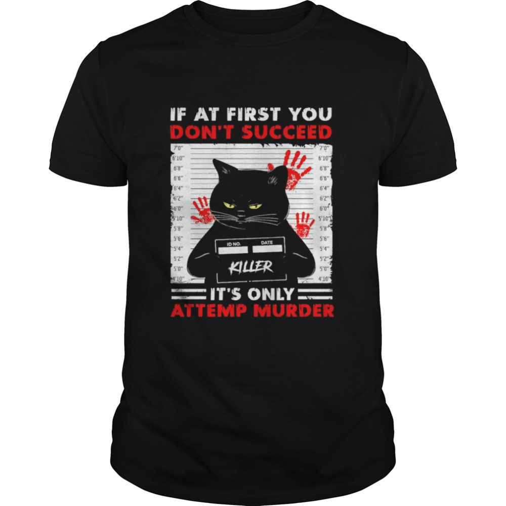 Black Cat Killer if at first You don't succeed it's only attemp murder shirt