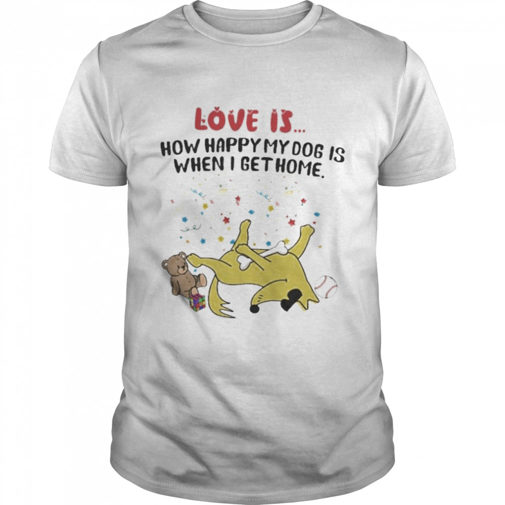 Love is how happy my dog is when I get home shirt