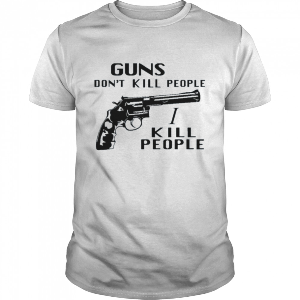 Guns don't kill people I kill people shirt Classic Men's T-shirt