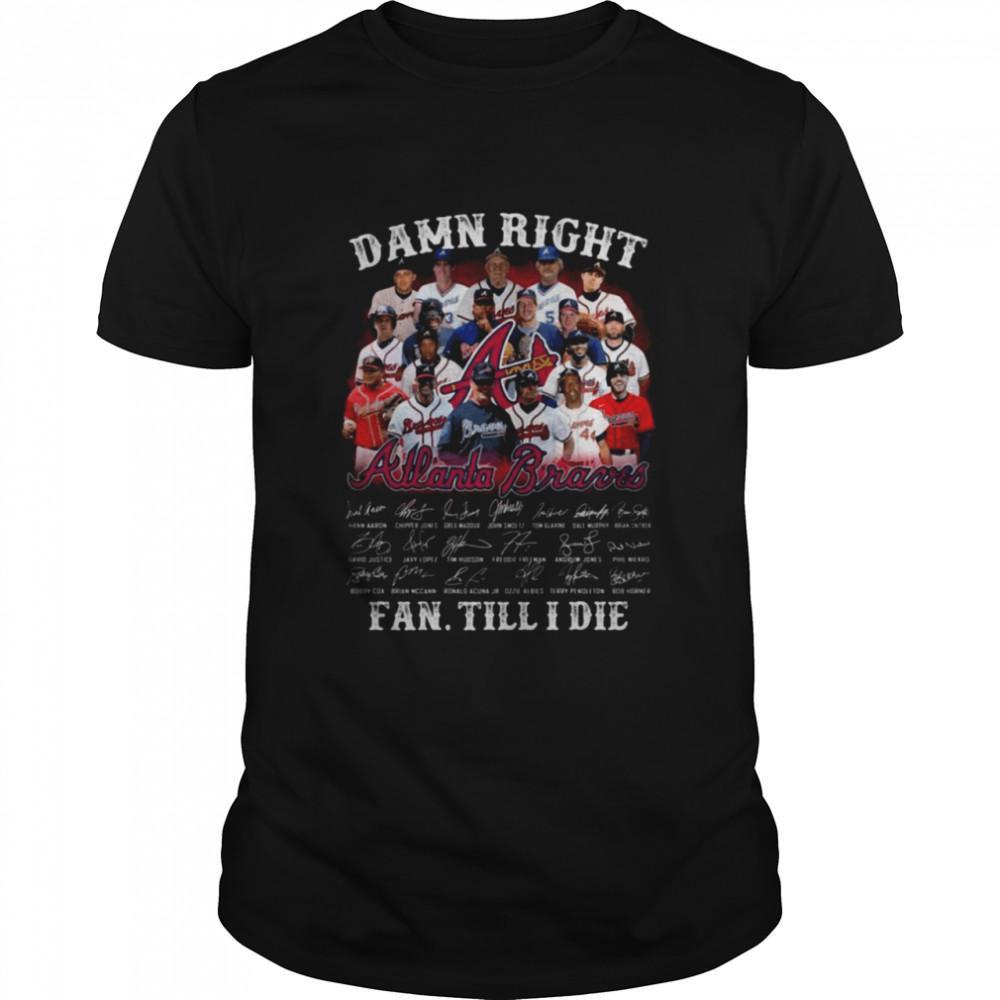 Damn right Atlanta Braves signatures fan till I die shirt Classic Men's T-shirt
